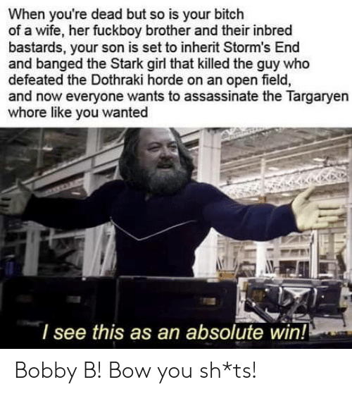 Bitch, Fuckboy, and Girl: When you're dead but so is your bitch  of a wife, her fuckboy brother and their inbred  bastards, your son is set to inherit Storm's End  and banged the Stark girl that killed the guy who  defeated the Dothraki horde on an open field,  and now everyone wants to assassinate the Targaryen  whore like you wanted  l see this as an absolute win! Bobby B! Bow you sh*ts!
