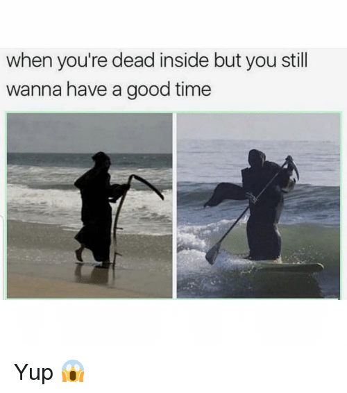 Funny, Good, and Time: when you're dead inside but you still  wanna have a good time Yup 😱