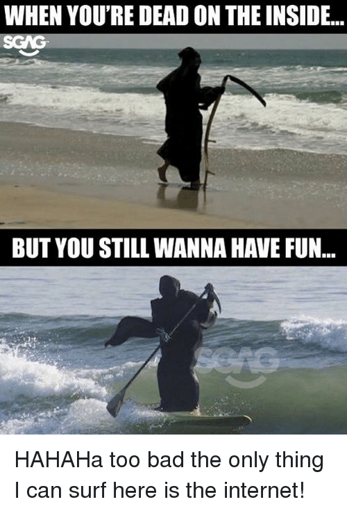 Too Badly: WHEN YOU'RE DEAD ON THE INSIDE...  SGAG  BUT YOU STILL WANNA HAVE FUN... HAHAHa too bad the only thing I can surf here is the internet!