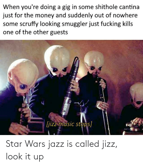 jizz: When you're doing a gig in some shithole cantina  just for the money and suddenly out of nowhere  some scruffy looking smuggler just fucking kills  one of the other guests  [jizz music stops] Star Wars jazz is called jizz, look it up