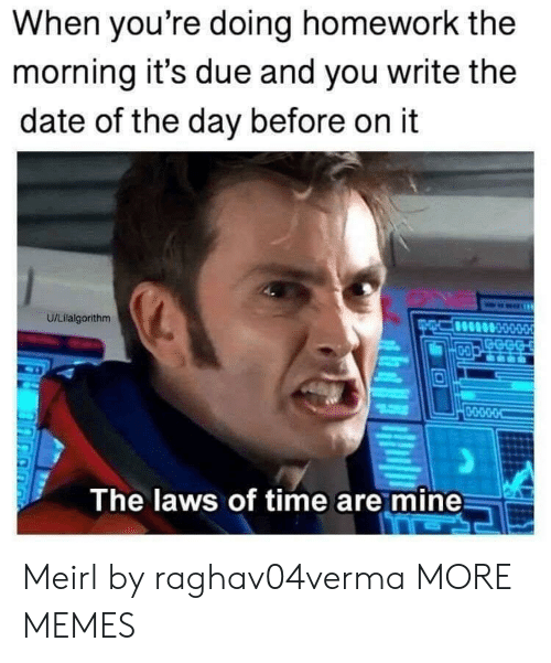 doing homework: When you're doing homework the  morning it's due and you write the  date of the day before on it  U/Lilalgorithm  GECG  D-O  0-O-D-O-O  The laws of time are mine Meirl by raghav04verma MORE MEMES