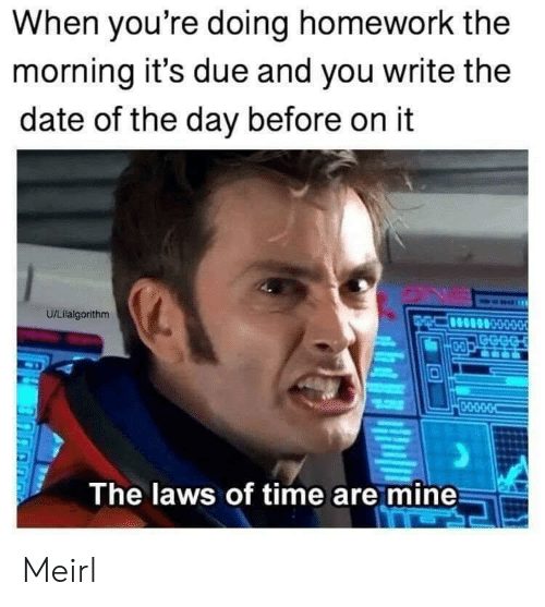doing homework: When you're doing homework the  morning it's due and you write the  date of the day before on it  U/Lilalgorithm  GECG  D-O  0-O-D-O-O  The laws of time are mine Meirl
