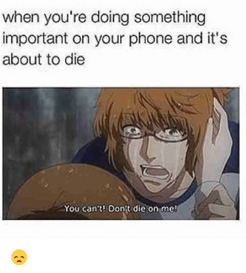 Funny, Phone, and You: when you're doing something  important on your phone and its  about to die  You cants Dontt die on me 😞