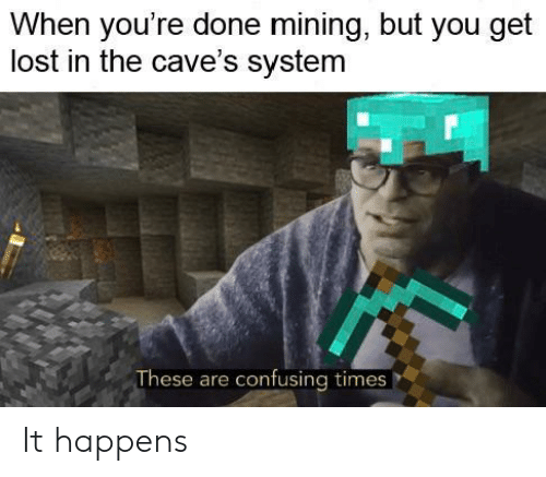 Lost, You, and System: When you're done mining, but you get  lost in the cave's system  These are confusing times It happens