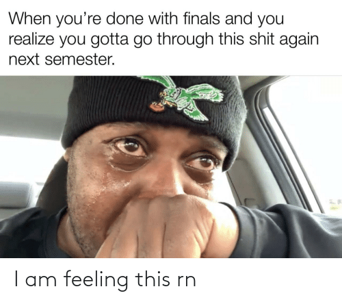 you gotta: When you're done with finals and you  realize you gotta go through this shit again  next semester. I am feeling this rn