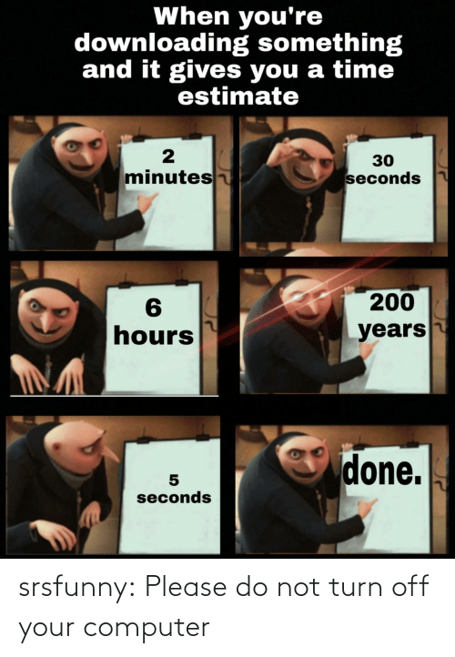 Please Do: When you're  downloading something  and it gives you a time  estimate  30  minutes  seconds  200  6  hours  years  done.  seconds srsfunny:  Please do not turn off your computer