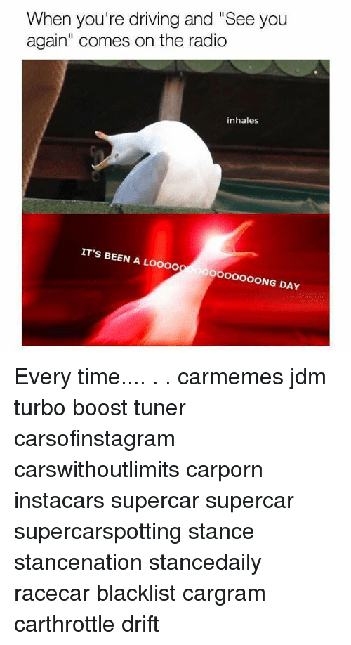 """Driving, Memes, and Radio: When you're driving and """"See you  again"""" comes on the radio  inhales  IT'S BEEN A LOOO0O 0000OOOOONG DAY Every time.... . . carmemes jdm turbo boost tuner carsofinstagram carswithoutlimits carporn instacars supercar supercar supercarspotting stance stancenation stancedaily racecar blacklist cargram carthrottle drift"""