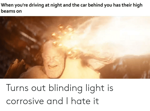Driving, Car, and Light: When you're driving at night and the car behind you has their high  beams on Turns out blinding light is corrosive and I hate it