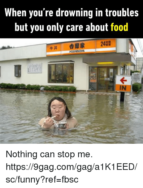 9gag, Dank, and Food: When you're drowning in troubles  but you only care about food  242  솝豭家  IN Nothing can stop me.  https://9gag.com/gag/a1K1EED/sc/funny?ref=fbsc
