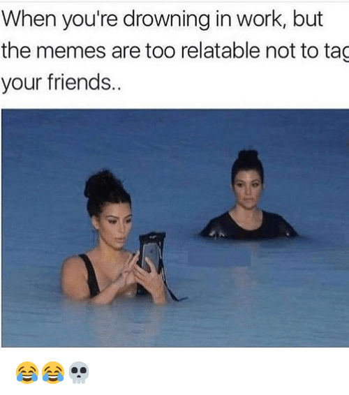 Friends, Funny, and Memes: When you're drowning in work, but  the memes are too relatable not to tag  your friends 😂😂💀