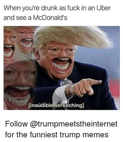 Trump Memes: When you're drunk as fuck in an Uber  and see a McDonald's  (inaudible,screechingl Follow @trumpmeetstheinternet for the funniest trump memes