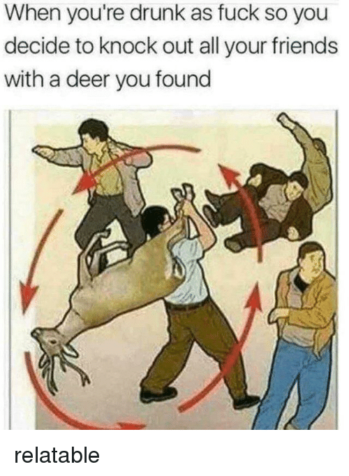 Deer, Drunk, and Friends: When you're drunk as fuck so you  decide to knock out all your friends  with a deer you found relatable