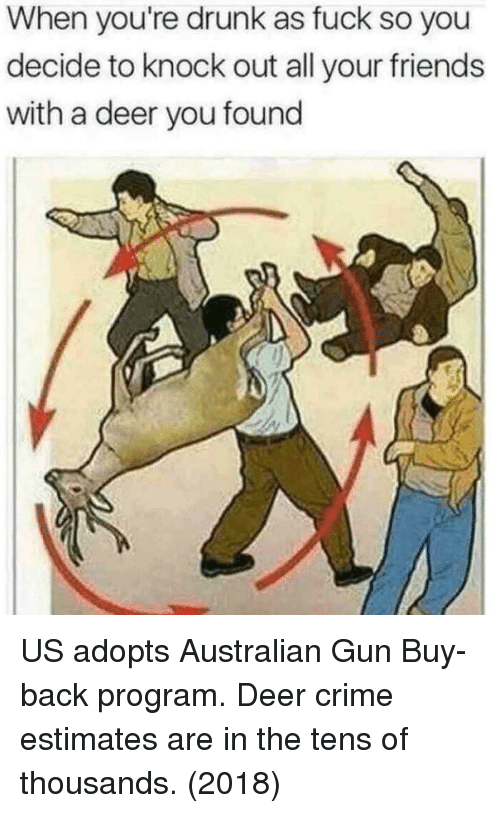 Crime, Deer, and Drunk: When you're drunk as fuck so you  decide to knock out all your friends  with a deer you found US adopts Australian Gun Buy-back program. Deer crime estimates are in the tens of thousands. (2018)