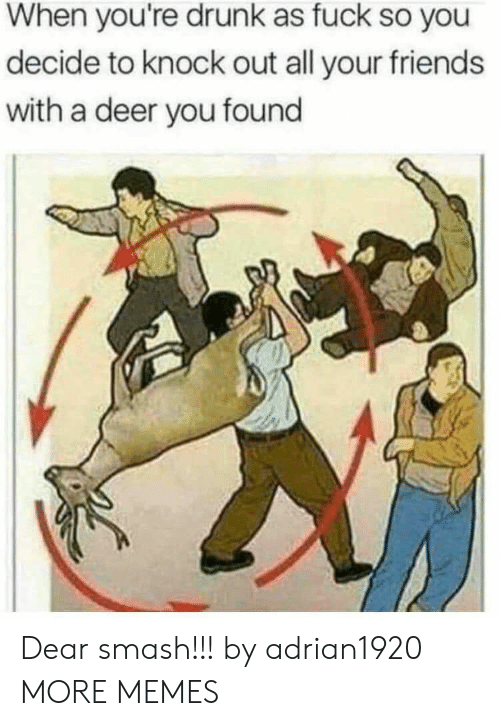 Dank, Deer, and Drunk: When you're drunk as fuck so you  decide to knock out all your friends  with a deer you found Dear smash!!! by adrian1920 MORE MEMES