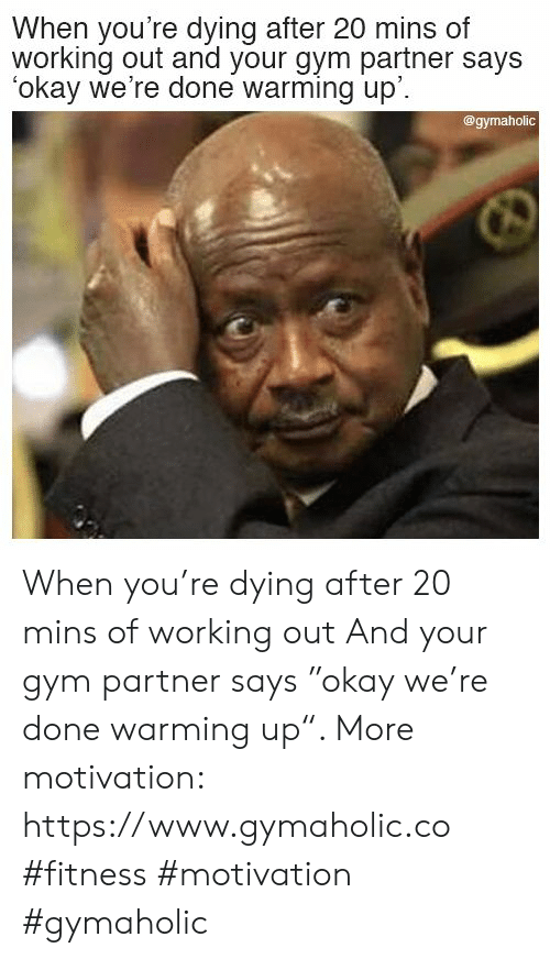 "warming-up: When you're dying after 20 mins of  working out and your gym partner says  okay we're done warming up'.  @gymaholic When you're dying after 20 mins of working out  And your gym partner says ""okay we're done warming up"".  More motivation: https://www.gymaholic.co  #fitness #motivation #gymaholic"
