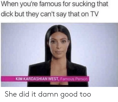 Kim Kardashian: When you're famous for sucking that  dick but they can't say that on TV  KIM KARDASHIAN WEST, Famous Person She did it damn good too