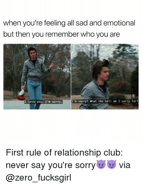 Club, Funny, and Love: when you're feeling all sad and emotional  but then you remember who you are  I love you. I'm sorry.  I'm sorry? What the hel am I sorry for? First rule of relationship club: never say you're sorry😈😈 via @zero_fucksgirl