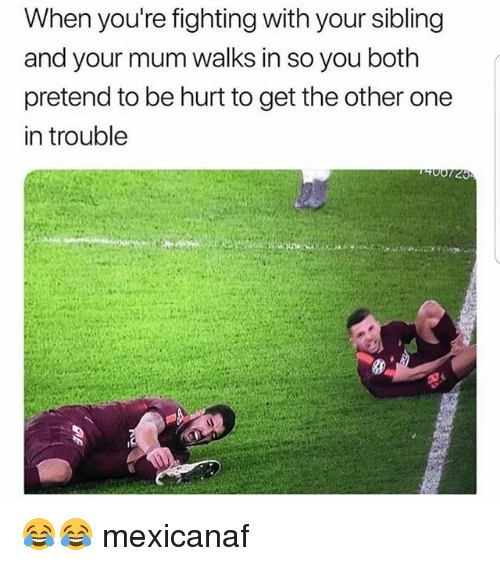 Memes, 🤖, and One: When you're fighting with your sibling  and your mum walks in so you both  pretend to be hurt to get the other one  in trouble 😂😂 mexicanaf