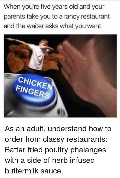 Memes, Parents, and Chicken: When you're five years old and your  parents take you to a fancy restaurant  and the waiter asks what you want  CHICKEN  FINGERS As an adult, understand how to order from classy restaurants: Batter fried poultry phalanges with a side of herb infused buttermilk sauce.
