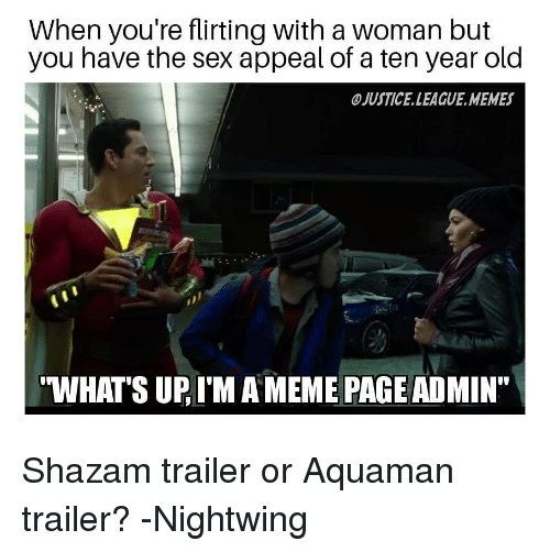 """sex appeal: When you're flirting with a woman but  you have the sex appeal of a ten year old  JUSTICE.LEAGUE.MEMES  WHATS UP, I'M A MEME PAGE ADMIN"""" Shazam trailer or Aquaman trailer? -Nightwing"""