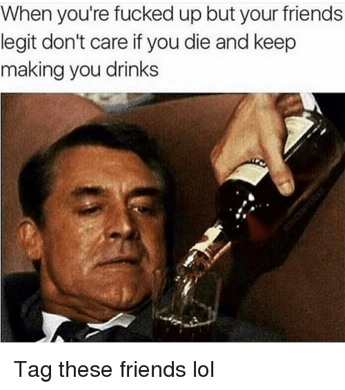 Friends, Funny, and Lol: When you're fucked up but your friends  legit don't care if you die and keep  making you drinks Tag these friends lol