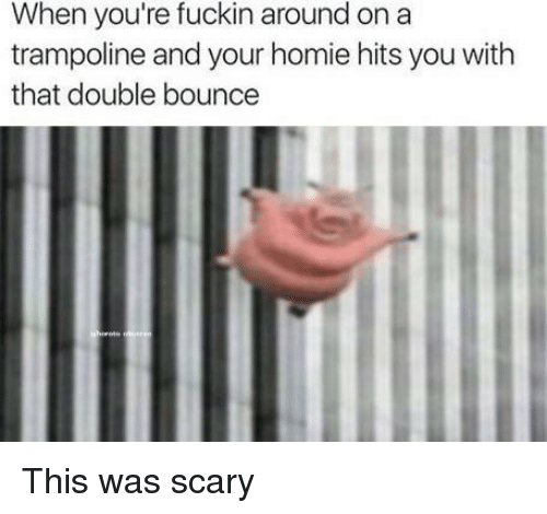 Homie, Trampoline, and Double: When you're fuckin around on a  trampoline and your homie hits you with  that double bounce This was scary