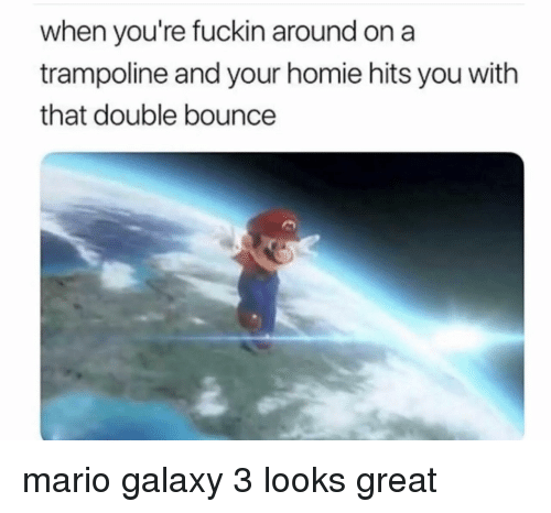 Homie, Mario, and Trampoline: when you're fuckin around on a  trampoline and your homie hits you with  that double bounce mario galaxy 3 looks great