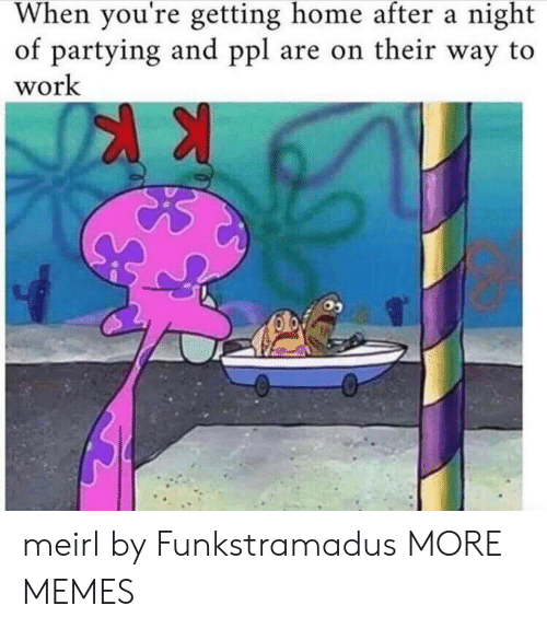 Dank, Memes, and Target: When you're getting home after a night  of partying and ppl are on their way to  work meirl by Funkstramadus MORE MEMES