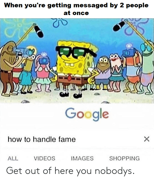 Google, Shopping, and SpongeBob: When you're getting messaged by 2 people  at once  VD  Google  how to handle fame  ALL  VIDEOS  IMAGES  SHOPPING Get out of here you nobodys.