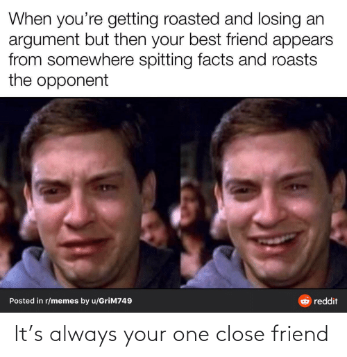 opponent: When you're getting roasted and losing an  argument but then your best friend appears  from somewhere spitting facts and roasts  the opponent  Posted in r/memes by u/GriM749  reddit It's always your one close friend