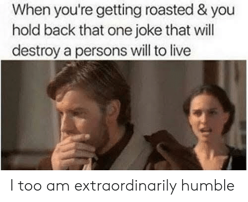 Getting Roasted: When you're getting roasted & you  hold back that one joke that will  destroy a persons will to live I too am extraordinarily humble