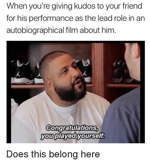 Congratulations, Film, and Lead: When you're giving kudos to your friend  for his performance as the lead role in an  autobiographical film about him  Congratulations  you played yoursef.  vou pl <p>Does this belong here</p>
