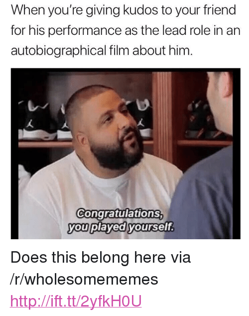 """Congratulations, Http, and Film: When you're giving kudos to your friend  for his performance as the lead role in an  autobiographical film about him  Congratulations  you played yoursef.  vou pl <p>Does this belong here via /r/wholesomememes <a href=""""http://ift.tt/2yfkH0U"""">http://ift.tt/2yfkH0U</a></p>"""