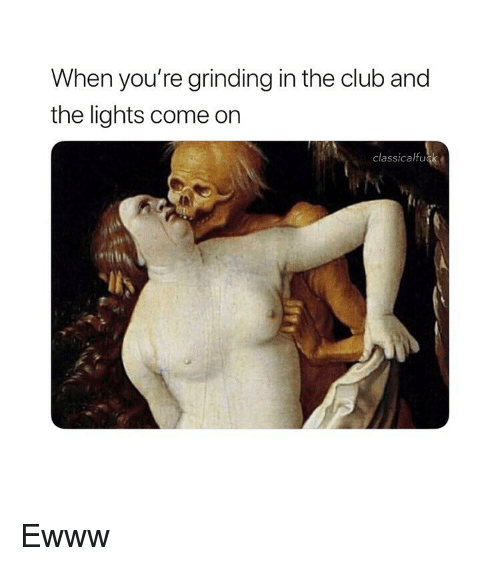 Club, Classical Art, and Lights: When you're grinding in the club and  the lights come on  classicalfuck Ewww