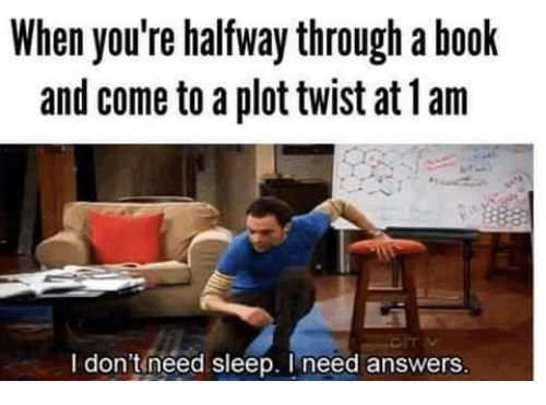 Plottwist: When you're halfway through a book  and come to a plottwist at lam  I don't need sleep. need answers