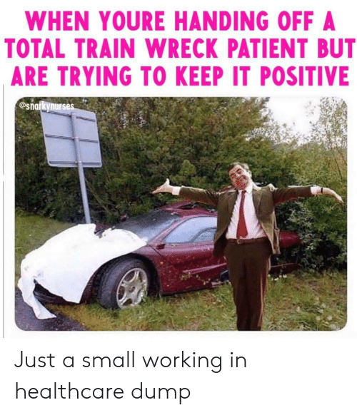 total: WHEN YOURE HANDING OFF A  TOTAL TRAIN WRECK PATIENT BUT  ARE TRYING TO KEEP IT POSITIVE  @snarkynurses Just a small working in healthcare dump