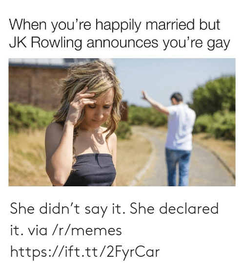 jk rowling: When you're happily married but  JK ROWling announces you're gay She didn't say it. She declared it. via /r/memes https://ift.tt/2FyrCar