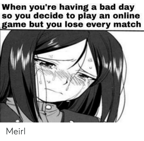Bad, Bad Day, and Game: When you're having a bad day  so you decide to play an online  game but you lose every match Meirl