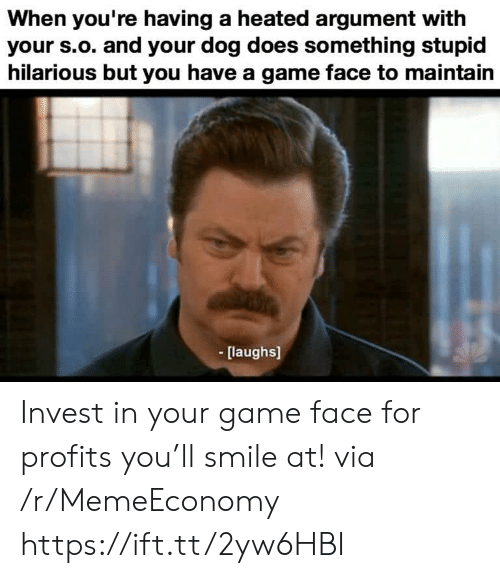 Heated: When you're having a heated argument with  your s.o. and your dog does something stupid  hilarious but you have a game face to maintain  [laughs] Invest in your game face for profits you'll smile at! via /r/MemeEconomy https://ift.tt/2yw6HBI