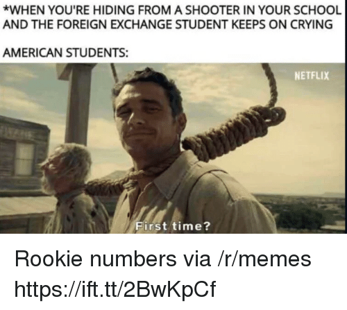 Crying, Memes, and Netflix: *WHEN YOU'RE HIDING FROM A SHOOTER IN YOUR SCHOOL  AND THE FOREIGN EXCHANGE STUDENT KEEPS ON CRYING  AMERICAN STUDENTS:  NETFLIX  First time? Rookie numbers via /r/memes https://ift.tt/2BwKpCf
