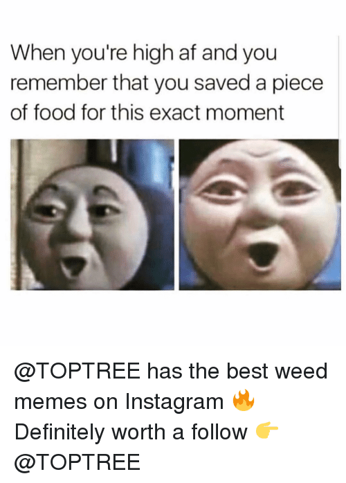 Af, Definitely, and Food: When you're high af and you  remember that you saved a piece  of food for this exact moment @TOPTREE has the best weed memes on Instagram 🔥 Definitely worth a follow 👉 @TOPTREE