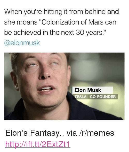 "Hitting It From Behind: When you're hitting it from behind and  she moans ""Colonization of Mars can  be achieved in the next 30 years.""  @elonmusk  Elon Musk  TESLA CO-FOUNDER <p>Elon&rsquo;s Fantasy.. via /r/memes <a href=""http://ift.tt/2ExtZt1"">http://ift.tt/2ExtZt1</a></p>"