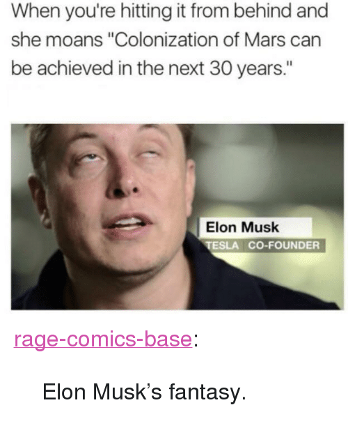 "Hitting It From Behind: When you're hitting it from behind and  she moans ""Colonization of Mars can  be achieved in the next 30 years.""  Elon Musk  TESLA CO-FOUNDER <p><a href=""http://ragecomicsbase.com/post/157993023497/elon-musks-fantasy"" class=""tumblr_blog"">rage-comics-base</a>:</p>  <blockquote><p>Elon Musk's fantasy.</p></blockquote>"