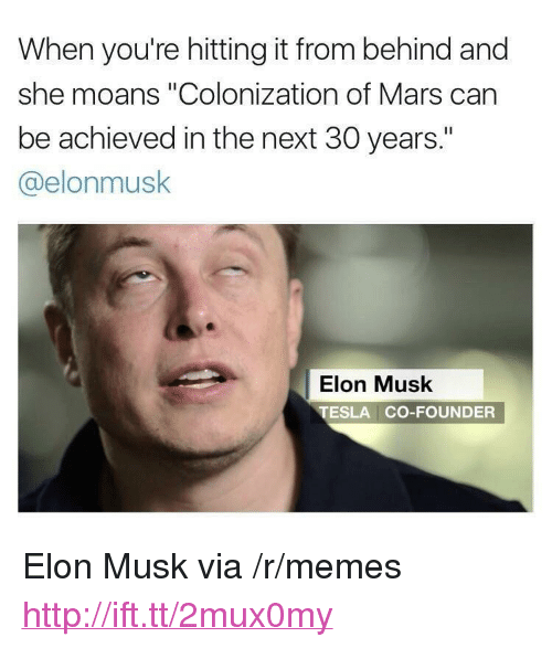 "Hitting It From Behind: When you're hitting it from behind and  she moans ""Colonization of Mars can  be achieved in the next 30 years.""  @elonmusk  Elon Musk  TESLA CO-FOUNDER <p>Elon Musk via /r/memes <a href=""http://ift.tt/2mux0my"">http://ift.tt/2mux0my</a></p>"