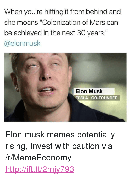 "Hitting It From Behind: When you're hitting it from behind and  she moans ""Colonization of Mars can  be achieved in the next 30 years.""  @elonmusk  Elon Musk  TESLA CO-FOUNDER <p>Elon musk memes potentially rising, Invest with caution via /r/MemeEconomy <a href=""http://ift.tt/2mjy793"">http://ift.tt/2mjy793</a></p>"