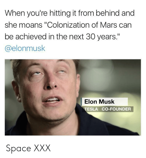 "Hitting It From Behind: When you're hitting it from behind and  she moans ""Colonization of Mars can  be achieved in the next 30 years.""  @elonmusk  Elon Musk  TESLA CO-FOUNDER Space XXX"