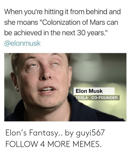 "Hitting It From Behind: When you're hitting it from behind and  she moans ""Colonization of Mars can  be achieved in the next 30 years.""  @elonmusk  Elon Musk  TESLA CO-FOUNDER Elon's Fantasy.. by guyi567 FOLLOW 4 MORE MEMES."