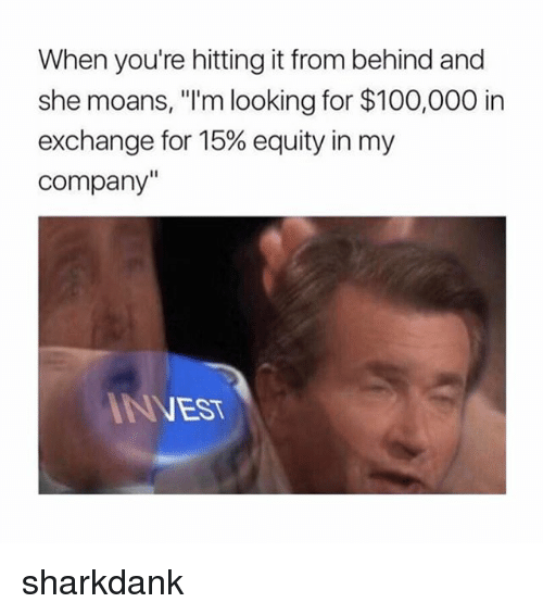 "Hitting It From Behind: When you're hitting it from behind and  she moans, ""I'm looking for $100,000 in  exchange for 15% equity in my  Company""  NEST sharkdank"