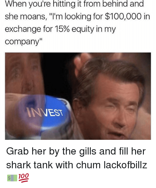 "Hitting It From Behind: When you're hitting it from behind and  she moans, ""I'm looking for $100,000 in  exchange for 15% equity in my  Company""  NEST Grab her by the gills and fill her shark tank with chum lackofbillz 💵💯"