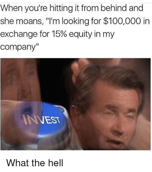 "Hitting It From Behind: When you're hitting it from behind and  she moans, ""I'm looking for $100,000 in  exchange for 15% equity in my  company  ANEST What the hell"
